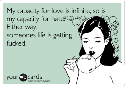 My capacity for love is infinite, so is my capacity for hate.  Either way, someones life is getting fucked.