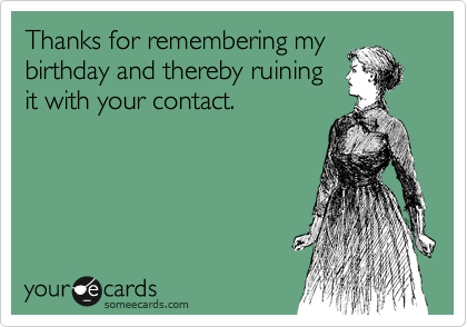 Thanks for remembering my birthday and thereby ruining it with your contact.