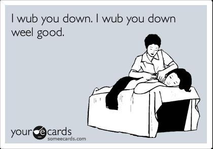 I wub you down. I wub you down weel good.