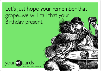 Let's just hope your remember that grope...we will call that your Birthday present.