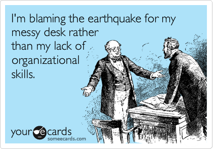 I'm blaming the earthquake for my messy desk rather than my lack of organizational skills.