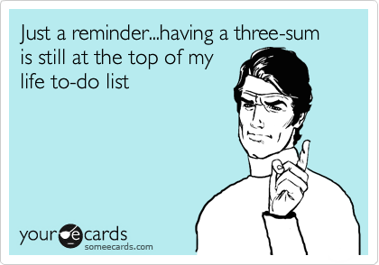 Just a reminder...having a three-sum is still at the top of my life to-do list