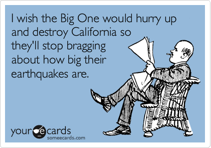 I wish the Big One would hurry up and destroy California so they'll stop bragging about how big their earthquakes are.