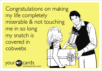 Congratulations on making my life completely miserable & not touching me in so long my snatch is covered in  cobwebs
