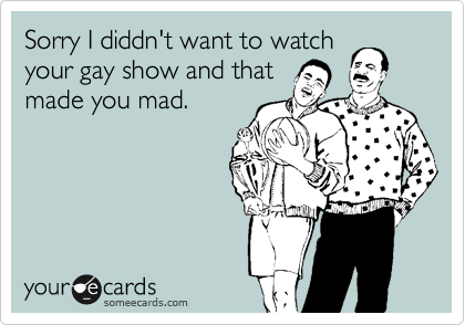 Sorry I diddn't want to watch your gay show and that made you mad.