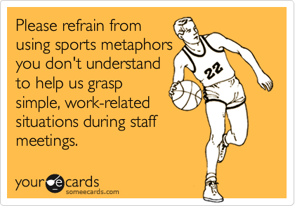 Please refrain from using sports metaphors you don't understand to help us grasp simple, work-related situations during staff  meetings.