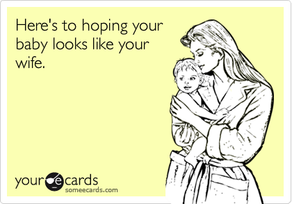 Here's to hoping your baby looks like your wife.