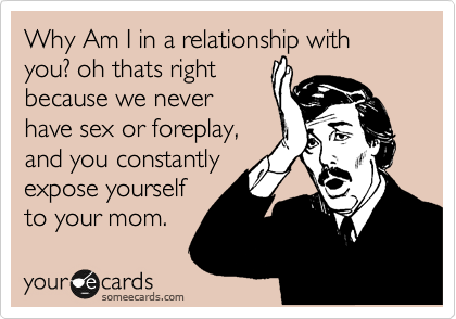 Why Am I in a relationship with you? oh thats right because we never have sex or foreplay, and you constantly expose yourself to your mom.