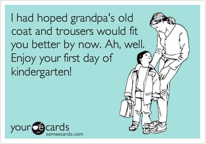 I had hoped grandpa's old coat and trousers would fit you better by now. Ah, well. Enjoy your first day of kindergarten!