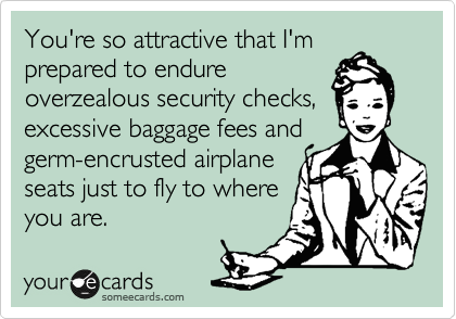 You're so attractive that I'm prepared to endure overzealous security checks, excessive baggage fees and germ-encrusted airplane seats just to fly to where you are.