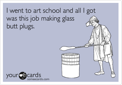 I went to art school and all I got was this job making glass butt plugs.
