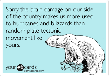Sorry the brain damage on our side of the country makes us more used to hurricanes and blizzards than random plate tectonic  movement like yours.