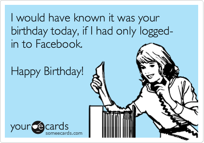 I would have known it was your birthday today, if I had only logged-in to Facebook.  Happy Birthday!