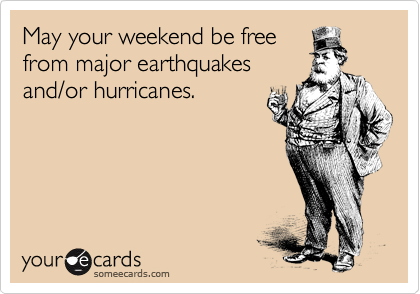 May your weekend be free from major earthquakes and/or hurricanes.