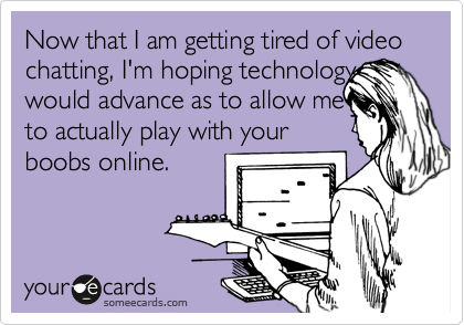 Now that I am getting tired of video chatting, I'm hoping technology would advance as to allow me to actually play with your boobs online.