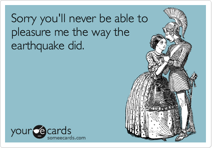 Sorry you'll never be able to pleasure me the way the earthquake did.