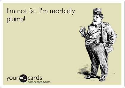 I'm not fat, I'm morbidly plump!