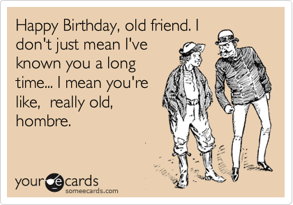 Happy Birthday Old Friend I Dont Just Mean Ive Known You A – Old Friend Birthday Card
