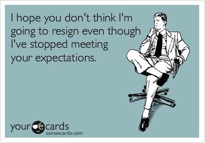 I hope you don't think I'm going to resign even though I've stopped meeting your expectations.