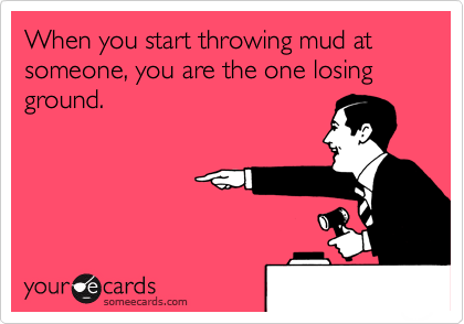 When you start throwing mud at someone, you are the one losing ground.