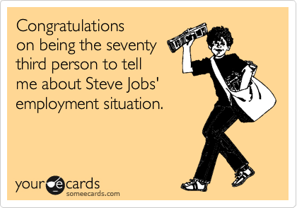 Congratulations  on being the seventy third person to tell me about Steve Jobs' employment situation.