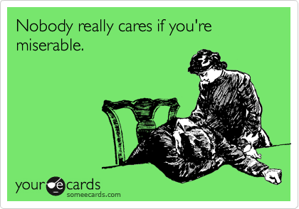 Nobody really cares if you're miserable.