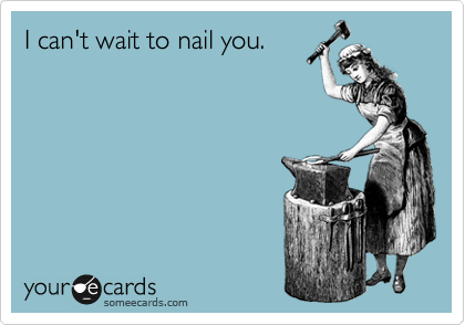 I can't wait to nail you.
