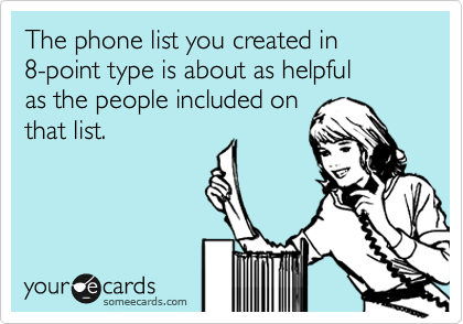 The phone list you created in  8-point type is about as helpful  as the people included on  that list.