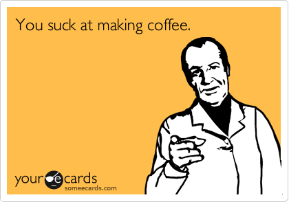 You suck at making coffee.