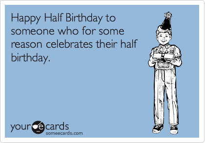 Happy Half Birthday to someone who for some reason celebrates their half birthday.