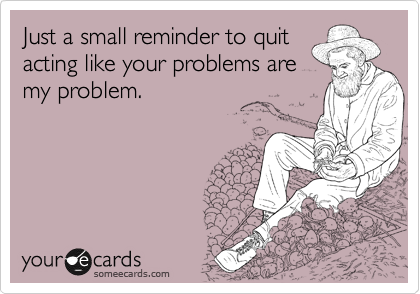 Just a small reminder to quit acting like your problems are my problem.