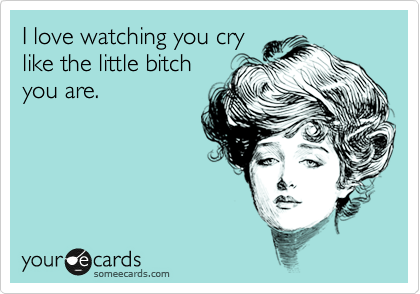 I love watching you cry like the little bitch you are.