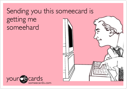 Sending you this someecard is getting me  someehard