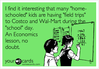 """I find it interesting that many """"home-schooled"""" kids are having """"field trips"""" to Costco and Wal-Mart during the """"school"""" day. An Economics lesson, no doubt."""