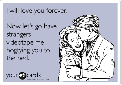 I will love you forever.  Now let's go have strangers videotape me hogtying you to the bed.