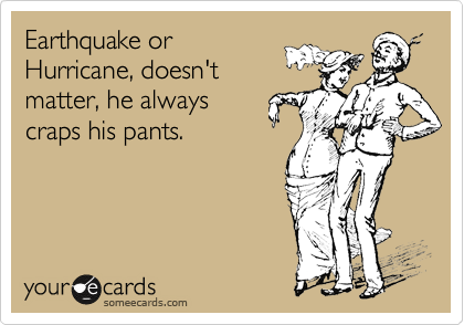 Earthquake or Hurricane, doesn't matter, he always craps his pants.