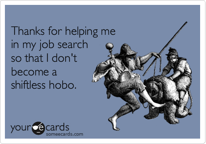 Thanks for helping me in my job search so that I don't become a  shiftless hobo.