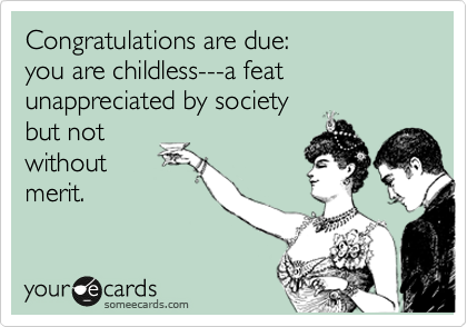 Congratulations are due: you are childless---a feat unappreciated by society but not without merit.