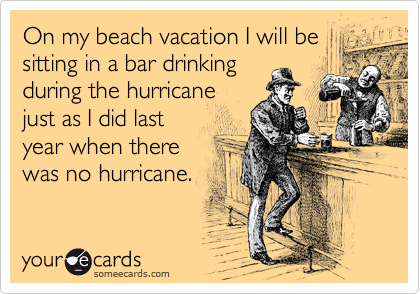 On my beach vacation I will be sitting in a bar drinking  during the hurricane  just as I did last year when there  was no hurricane.