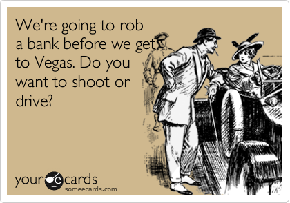 We're going to rob a bank before we get to Vegas. Do you want to shoot or drive?