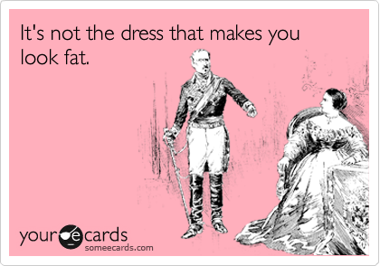 It's not the dress that makes you look fat.