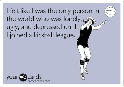 I felt like I was the only person in the world who was lonely, ugly, and depressed until I joined a kickball league.