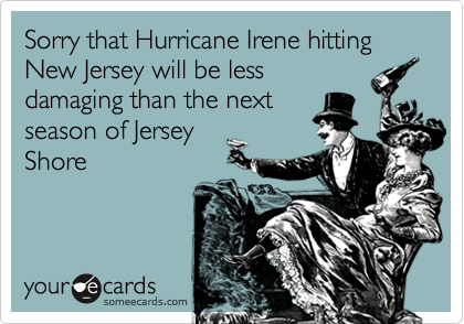 Sorry that Hurricane Irene hitting New Jersey will be less damaging than the next season of Jersey Shore