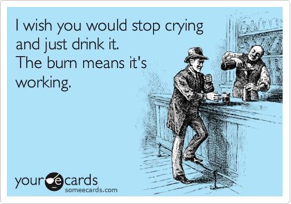 I wish you would stop crying and just drink it. The burn means it's working.