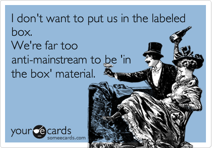 I don't want to put us in the labeled box. We're far too anti-mainstream to be 'in the box' material.
