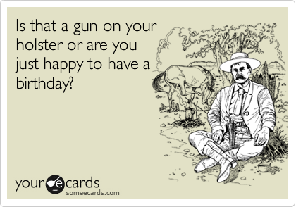 Is that a gun on your holster or are you just happy to have a birthday?