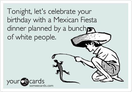 Tonight, let's celebrate your birthday with a Mexican Fiesta dinner planned by a bunch of white people.