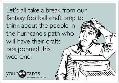 Let's all take a break from our  fantasy football draft prep to think about the people in the hurricane's path who will have their drafts  postponned this weekend.