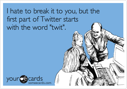"""I hate to break it to you, but the first part of Twitter starts with the word """"twit""""."""