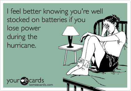 I feel better knowing you're well stocked on batteries if you lose power during the hurricane.